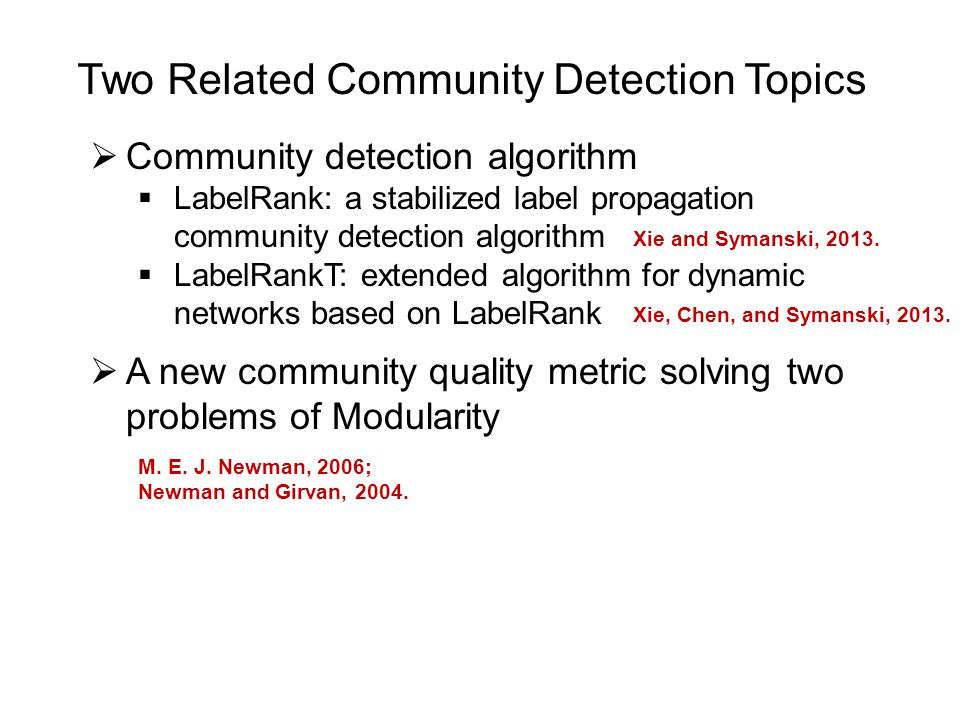 Two Related Community Detection Topics  Community detection algorithm  LabelRank: a stabilized label propagation community detection algorithm  LabelRankT: extended algorithm for dynamic networks based on LabelRank  A new community quality metric solving two problems of Modularity M.