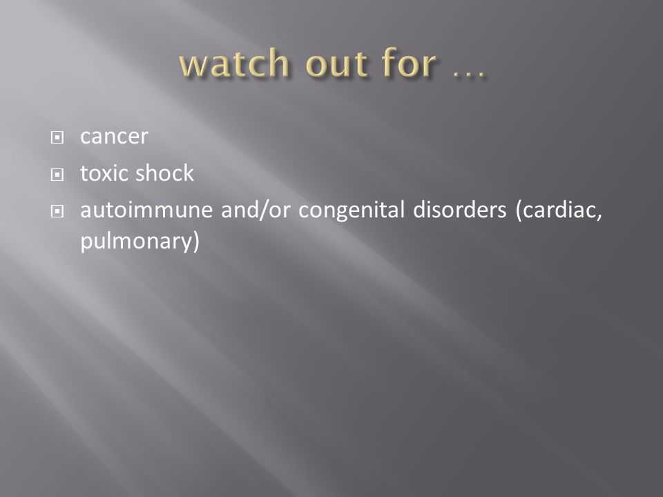  cancer  toxic shock  autoimmune and/or congenital disorders (cardiac, pulmonary)