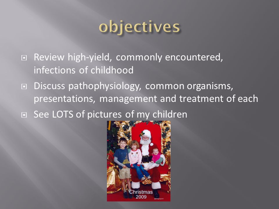  Review high-yield, commonly encountered, infections of childhood  Discuss pathophysiology, common organisms, presentations, management and treatmen