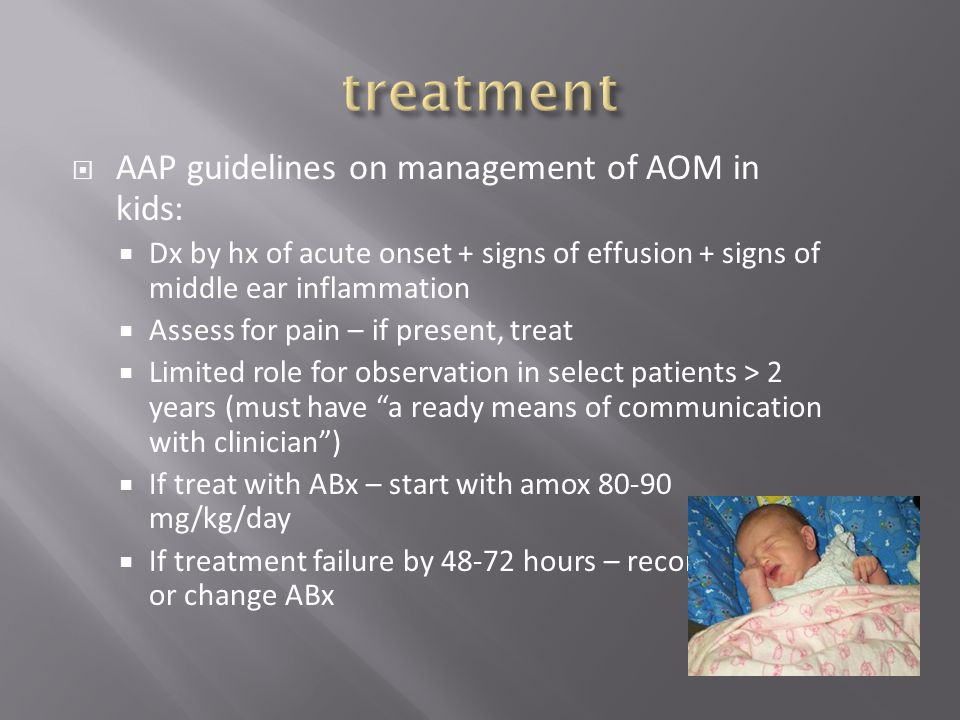  AAP guidelines on management of AOM in kids:  Dx by hx of acute onset + signs of effusion + signs of middle ear inflammation  Assess for pain – if