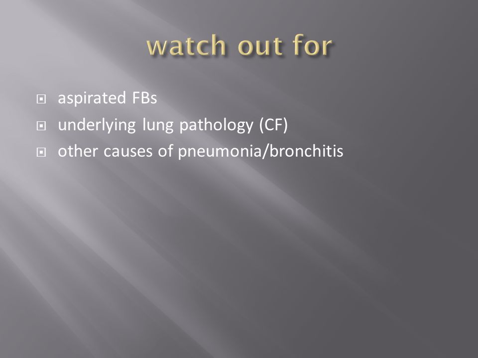  aspirated FBs  underlying lung pathology (CF)  other causes of pneumonia/bronchitis