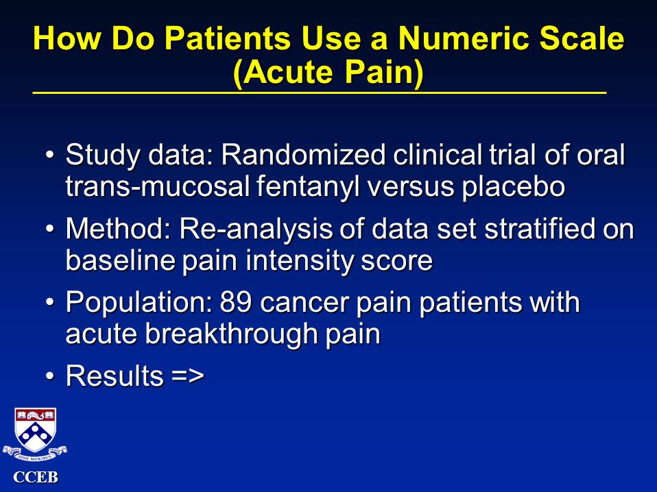 CCEB How Do Patients Use a Numeric Scale (Acute Pain) Study data: Randomized clinical trial of oral trans-mucosal fentanyl versus placeboStudy data: Randomized clinical trial of oral trans-mucosal fentanyl versus placebo Method: Re-analysis of data set stratified on baseline pain intensity scoreMethod: Re-analysis of data set stratified on baseline pain intensity score Population: 89 cancer pain patients with acute breakthrough painPopulation: 89 cancer pain patients with acute breakthrough pain Results =>Results =>