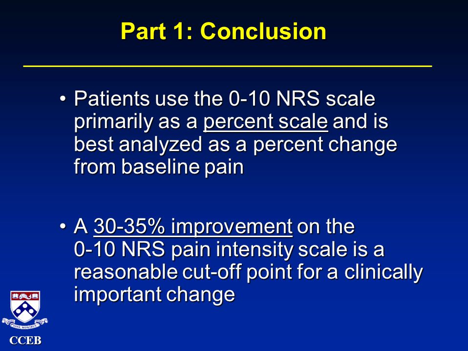 CCEB Part 1: Conclusion Patients use the 0-10 NRS scale primarily as a percent scale and is best analyzed as a percent change from baseline painPatients use the 0-10 NRS scale primarily as a percent scale and is best analyzed as a percent change from baseline pain A 30-35% improvement on the 0-10 NRS pain intensity scale is a reasonable cut-off point for a clinically important changeA 30-35% improvement on the 0-10 NRS pain intensity scale is a reasonable cut-off point for a clinically important change