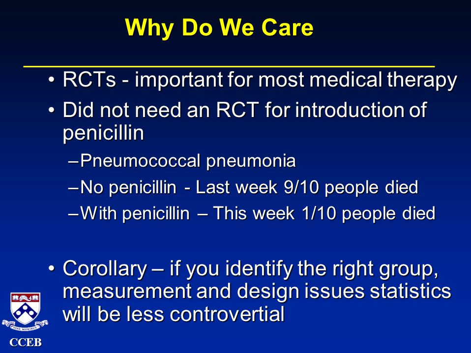 CCEB Why Do We Care RCTs - important for most medical therapyRCTs - important for most medical therapy Did not need an RCT for introduction of penicillinDid not need an RCT for introduction of penicillin –Pneumococcal pneumonia –No penicillin - Last week 9/10 people died –With penicillin – This week 1/10 people died Corollary – if you identify the right group, measurement and design issues statistics will be less controvertialCorollary – if you identify the right group, measurement and design issues statistics will be less controvertial