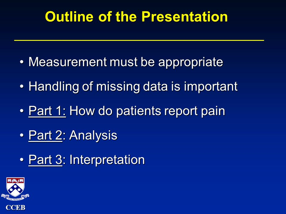 CCEB Outline of the Presentation Measurement must be appropriateMeasurement must be appropriate Handling of missing data is importantHandling of missing data is important Part 1: How do patients report painPart 1: How do patients report pain Part 2: AnalysisPart 2: Analysis Part 3: InterpretationPart 3: Interpretation