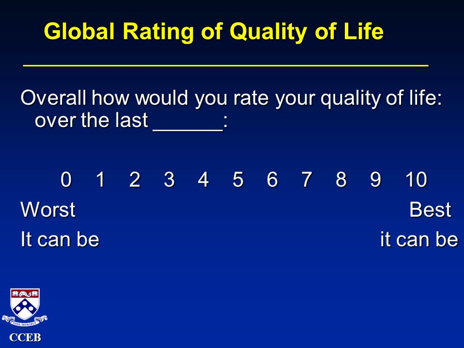 CCEB Global Rating of Quality of Life Overall how would you rate your quality of life: over the last ______: 0 1 2 3 4 5 6 7 8 9 10 0 1 2 3 4 5 6 7 8 9 10 Worst Best It can be it can be