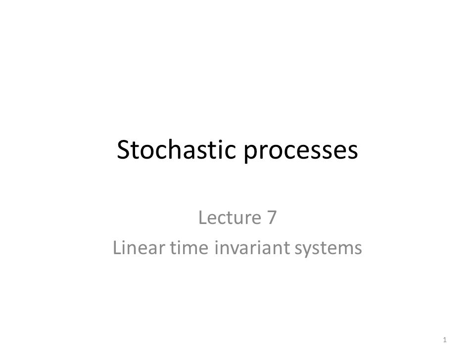 Stochastic processes Lecture 7 Linear time invariant systems 1