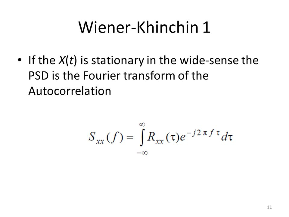 Wiener-Khinchin 1 If the X(t) is stationary in the wide-sense the PSD is the Fourier transform of the Autocorrelation 11
