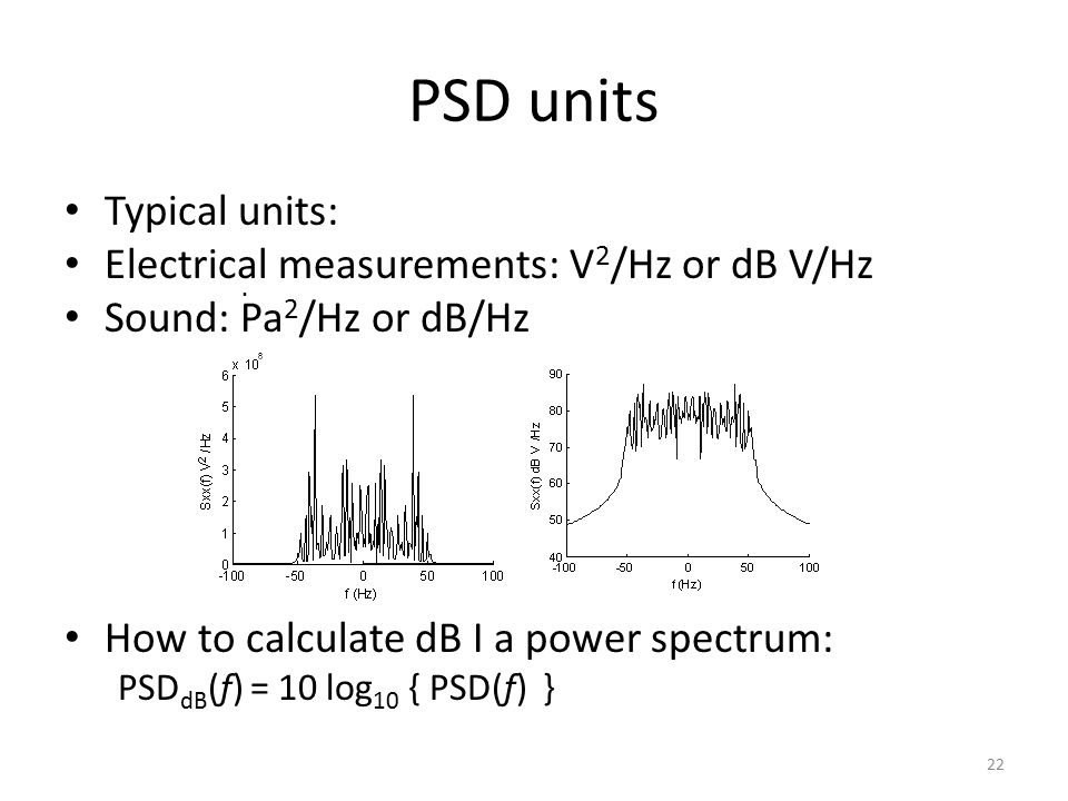 PSD units Typical units: Electrical measurements: V 2 /Hz or dB V/Hz Sound: Pa 2 /Hz or dB/Hz How to calculate dB I a power spectrum: PSD dB (f) = 10