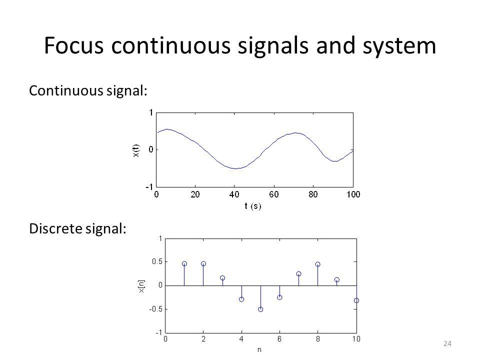 Focus continuous signals and system Continuous signal: Discrete signal: 24