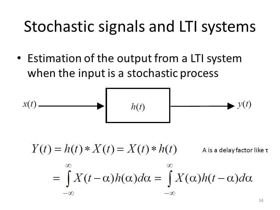 Stochastic signals and LTI systems Estimation of the output from a LTI system when the input is a stochastic process 34 Α is a delay factor like τ