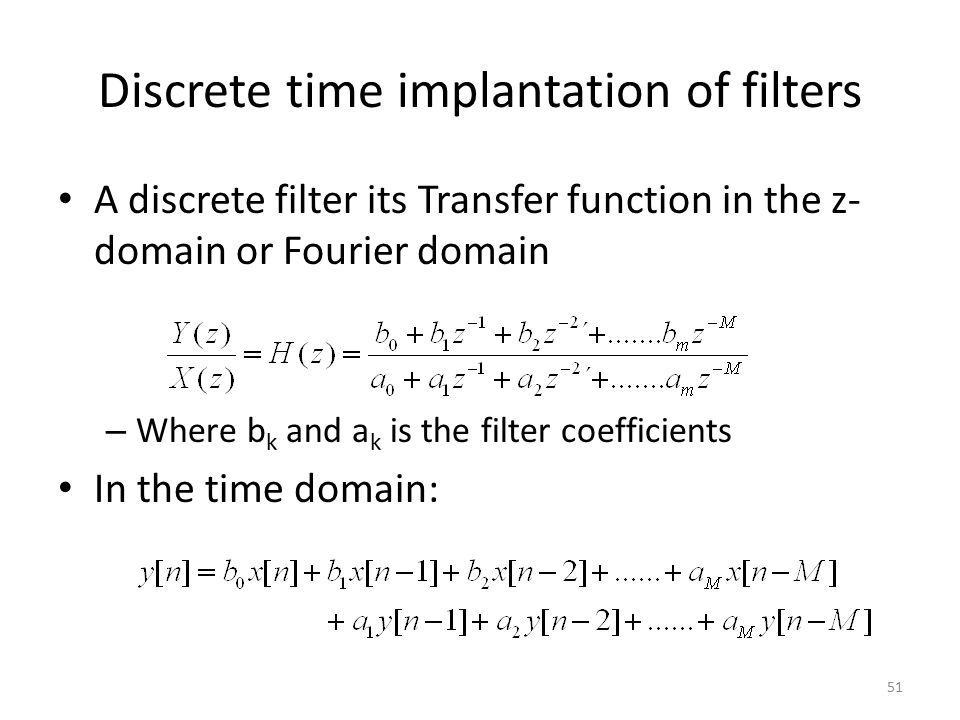 Discrete time implantation of filters A discrete filter its Transfer function in the z- domain or Fourier domain – Where b k and a k is the filter coe