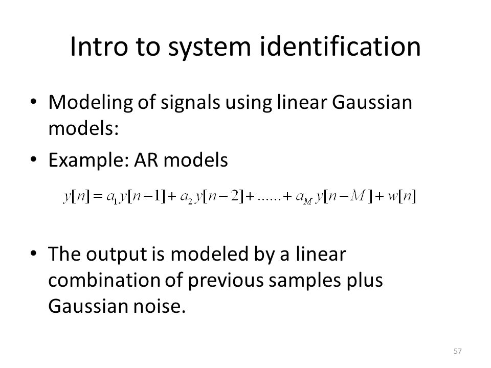 Intro to system identification Modeling of signals using linear Gaussian models: Example: AR models The output is modeled by a linear combination of p