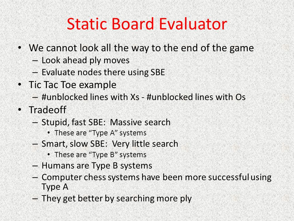 Static Board Evaluator We cannot look all the way to the end of the game – Look ahead ply moves – Evaluate nodes there using SBE Tic Tac Toe example – #unblocked lines with Xs - #unblocked lines with Os Tradeoff – Stupid, fast SBE: Massive search These are Type A systems – Smart, slow SBE: Very little search These are Type B systems – Humans are Type B systems – Computer chess systems have been more successful using Type A – They get better by searching more ply