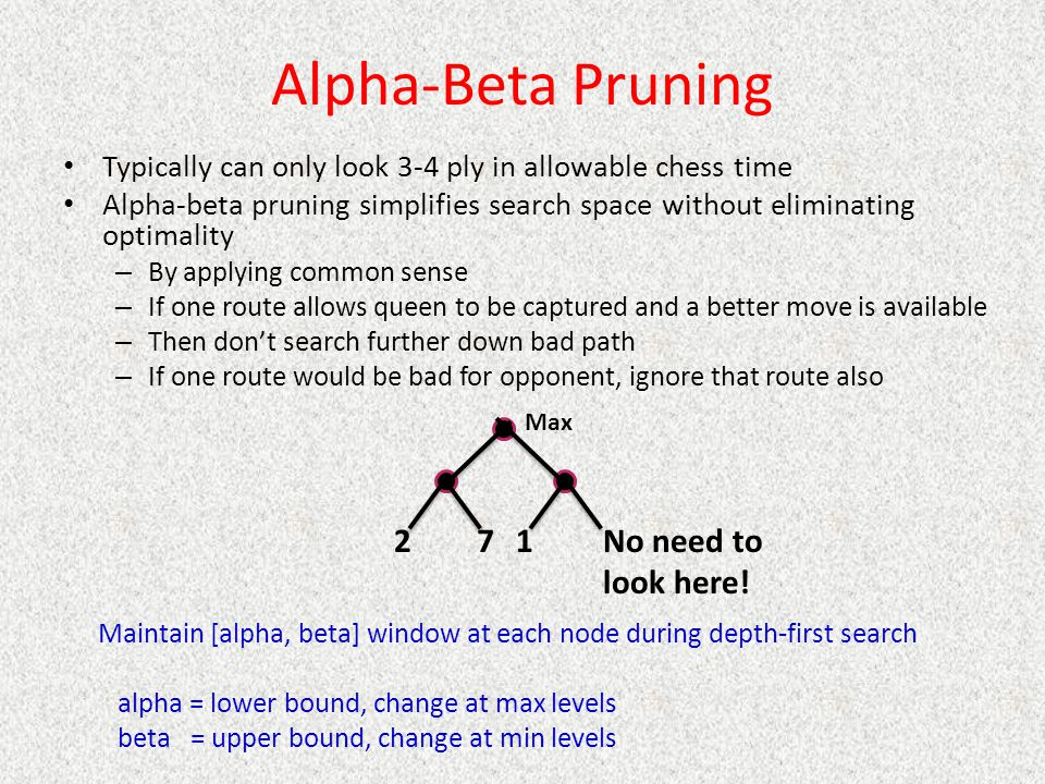 Alpha-Beta Pruning Typically can only look 3-4 ply in allowable chess time Alpha-beta pruning simplifies search space without eliminating optimality – By applying common sense – If one route allows queen to be captured and a better move is available – Then don't search further down bad path – If one route would be bad for opponent, ignore that route also Maintain [alpha, beta] window at each node during depth-first search alpha = lower bound, change at max levels beta = upper bound, change at min levels 271No need to look here.