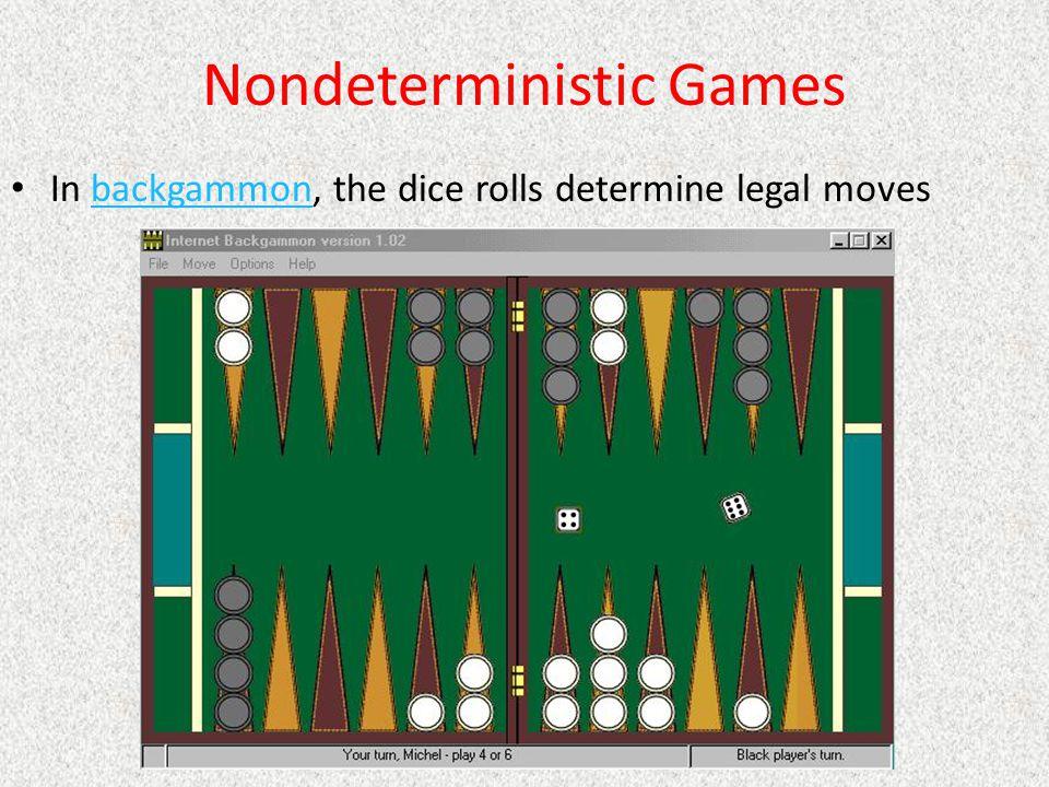 Nondeterministic Games In backgammon, the dice rolls determine legal movesbackgammon