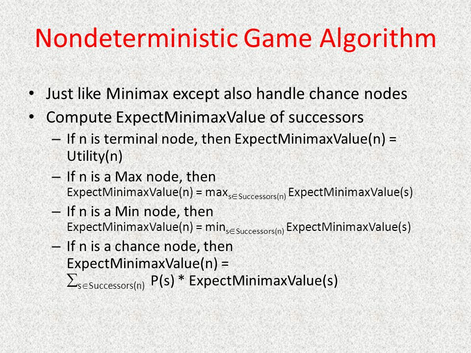 Nondeterministic Game Algorithm Just like Minimax except also handle chance nodes Compute ExpectMinimaxValue of successors – If n is terminal node, then ExpectMinimaxValue(n) = Utility(n) – If n is a Max node, then ExpectMinimaxValue(n) = max s  Successors(n) ExpectMinimaxValue(s) – If n is a Min node, then ExpectMinimaxValue(n) = min s  Successors(n) ExpectMinimaxValue(s) – If n is a chance node, then ExpectMinimaxValue(n) =  s  Successors(n) P(s) * ExpectMinimaxValue(s)