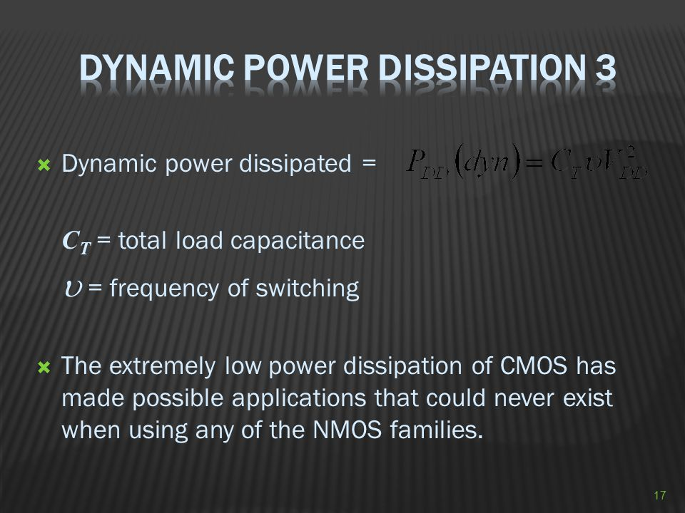  Dynamic power dissipated = C T = total load capacitance  = frequency of switching  The extremely low power dissipation of CMOS has made possible a