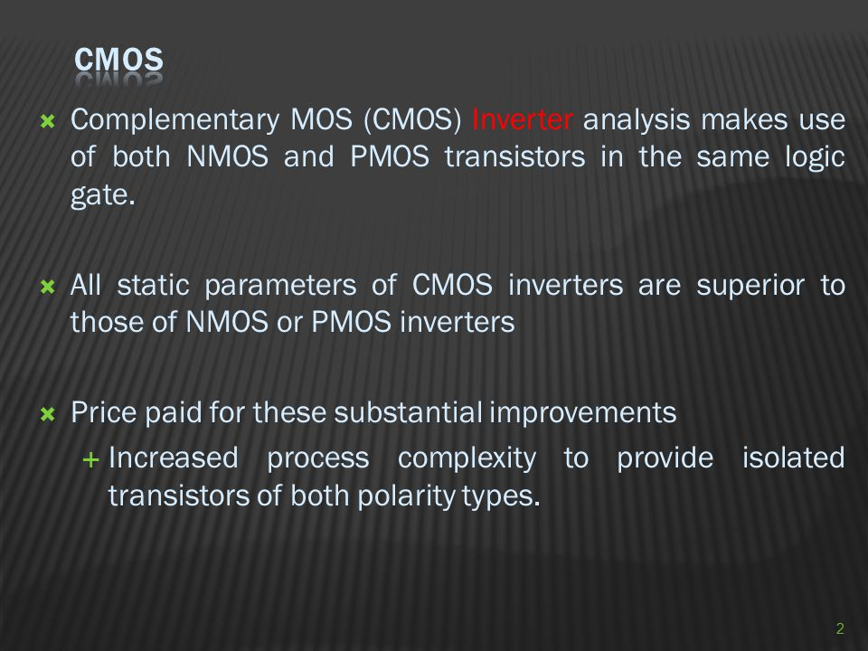  Complementary MOS (CMOS) Inverter analysis makes use of both NMOS and PMOS transistors in the same logic gate.  All static parameters of CMOS inver