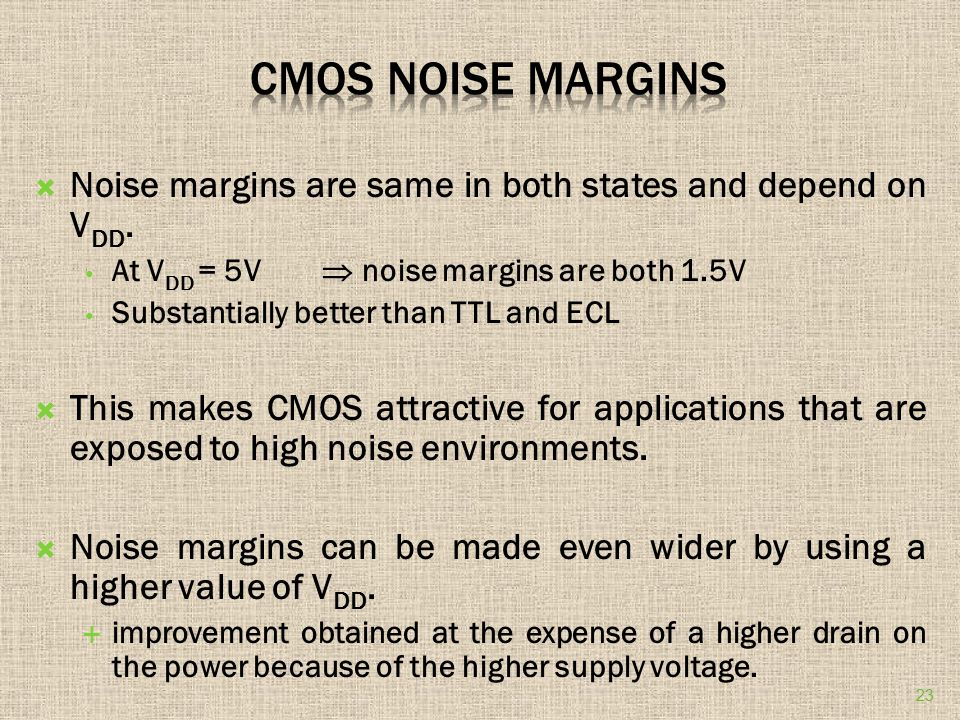  Noise margins are same in both states and depend on V DD. At V DD = 5V  noise margins are both 1.5V Substantially better than TTL and ECL  This ma