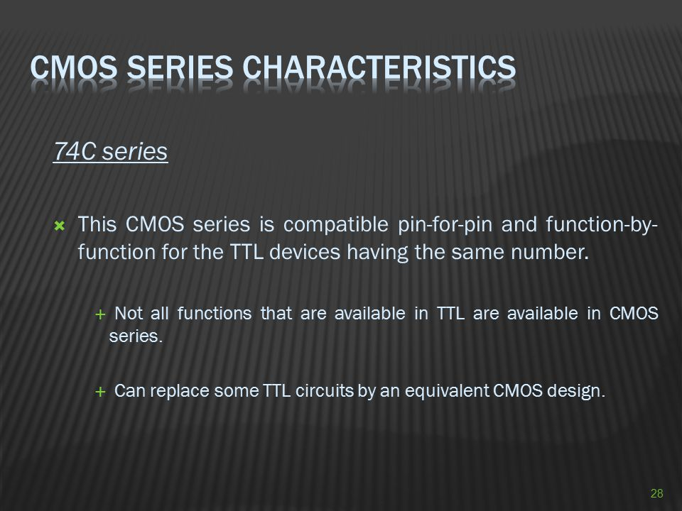 74C series  This CMOS series is compatible pin-for-pin and function-by- function for the TTL devices having the same number.  Not all functions that