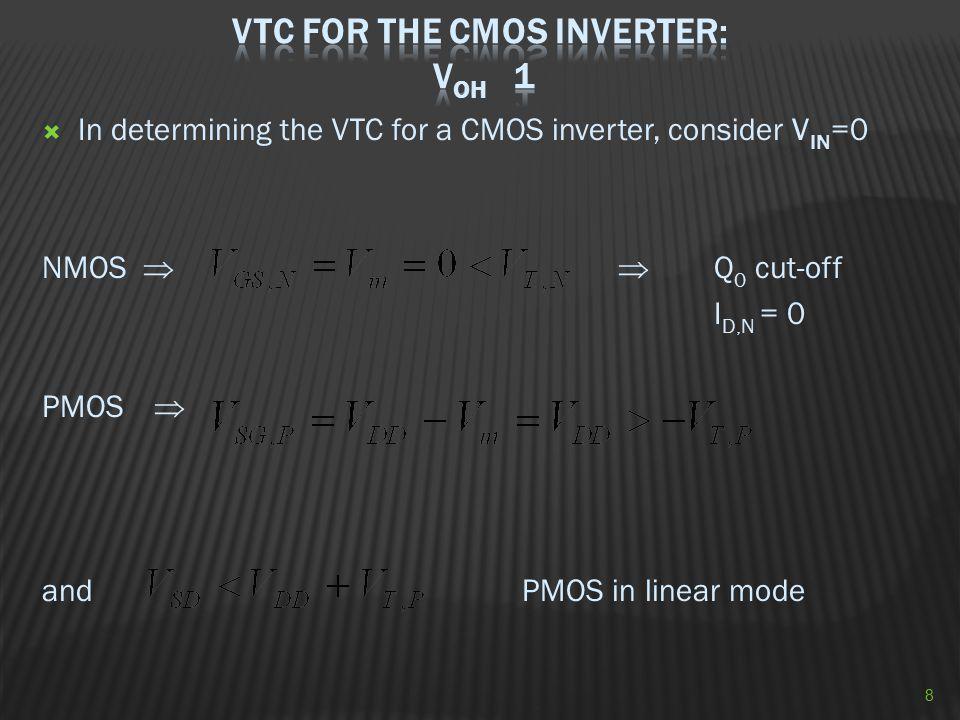  In determining the VTC for a CMOS inverter, consider V IN =0 NMOS   Q 0 cut-off I D,N = 0 PMOS  and PMOS in linear mode 8