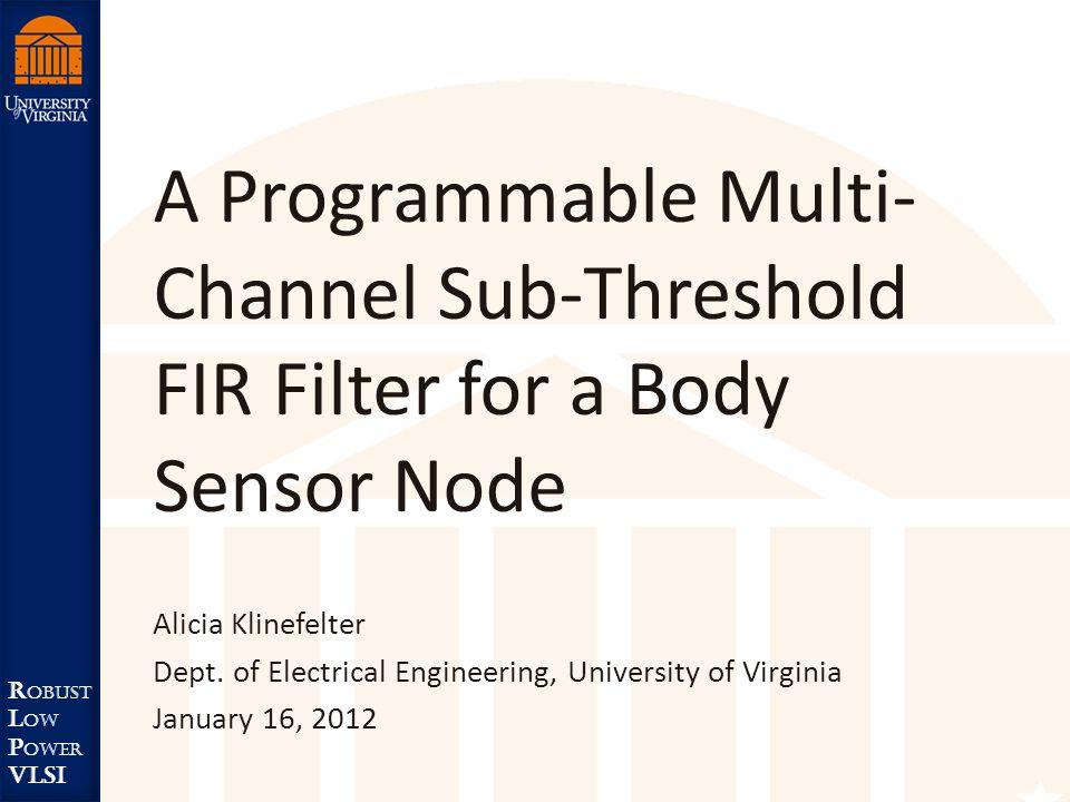 Robust Low Power VLSI R obust L ow P ower VLSI A Programmable Multi- Channel Sub-Threshold FIR Filter for a Body Sensor Node Alicia Klinefelter Dept.