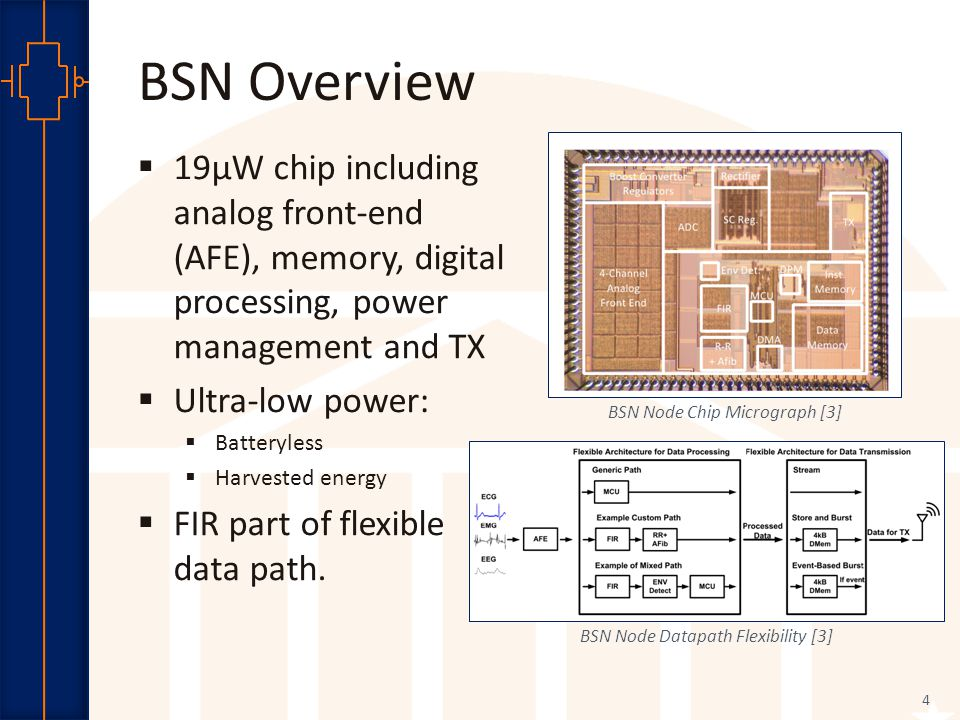 Robust Low Power VLSI BSN Overview 4  19µW chip including analog front-end (AFE), memory, digital processing, power management and TX  Ultra-low power:  Batteryless  Harvested energy  FIR part of flexible data path.