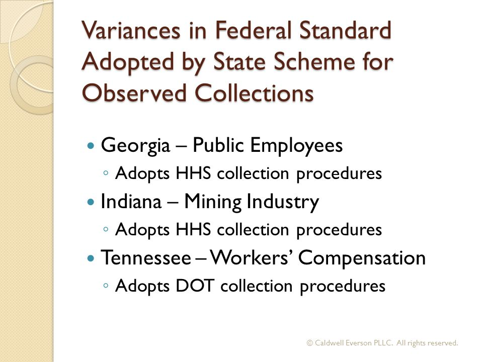 Variances in Federal Standard Adopted by State Scheme for Observed Collections Georgia – Public Employees ◦ Adopts HHS collection procedures Indiana –