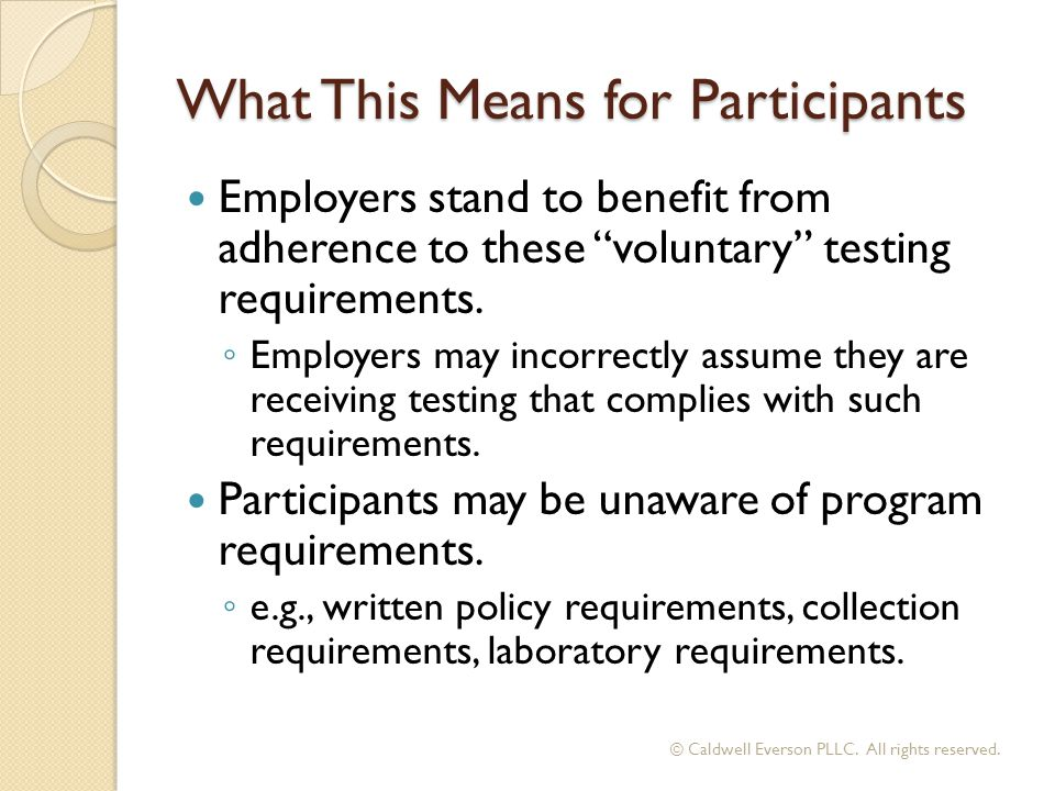 "What This Means for Participants Employers stand to benefit from adherence to these ""voluntary"" testing requirements. ◦ Employers may incorrectly assu"