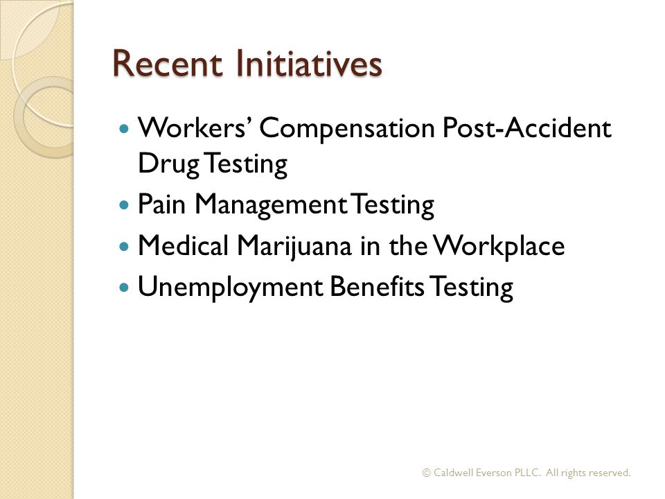 Recent Initiatives Workers' Compensation Post-Accident Drug Testing Pain Management Testing Medical Marijuana in the Workplace Unemployment Benefits Testing © Caldwell Everson PLLC.