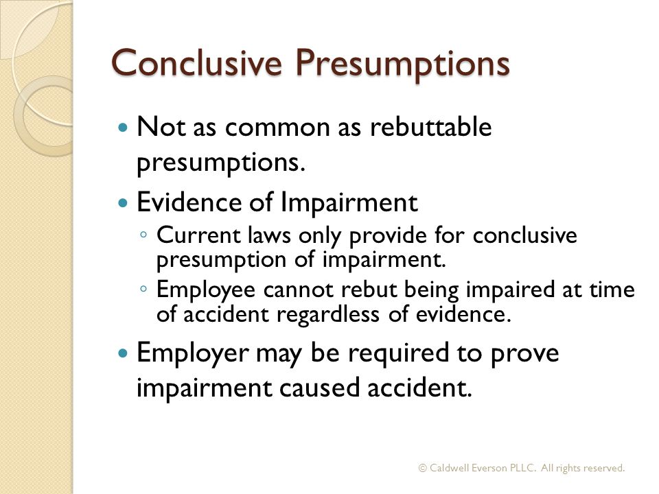 Conclusive Presumptions Not as common as rebuttable presumptions.