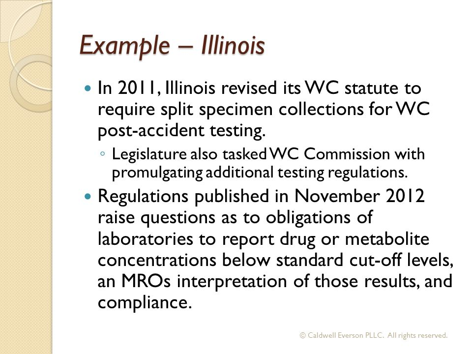 Example – Illinois In 2011, Illinois revised its WC statute to require split specimen collections for WC post-accident testing.