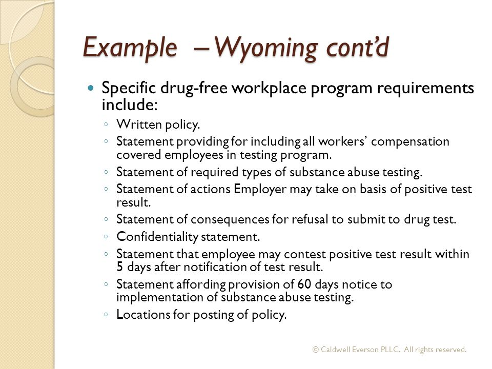 Example – Wyoming cont'd Specific drug-free workplace program requirements include: ◦ Written policy. ◦ Statement providing for including all workers'