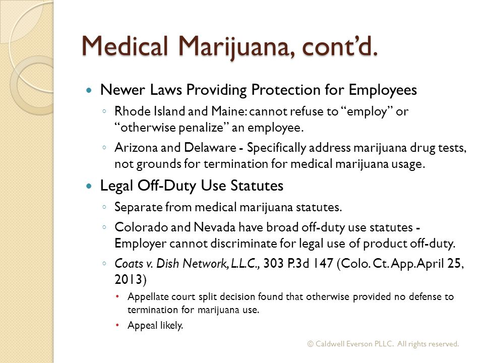 "Medical Marijuana, cont'd. Newer Laws Providing Protection for Employees ◦ Rhode Island and Maine: cannot refuse to ""employ"" or ""otherwise penalize"" a"