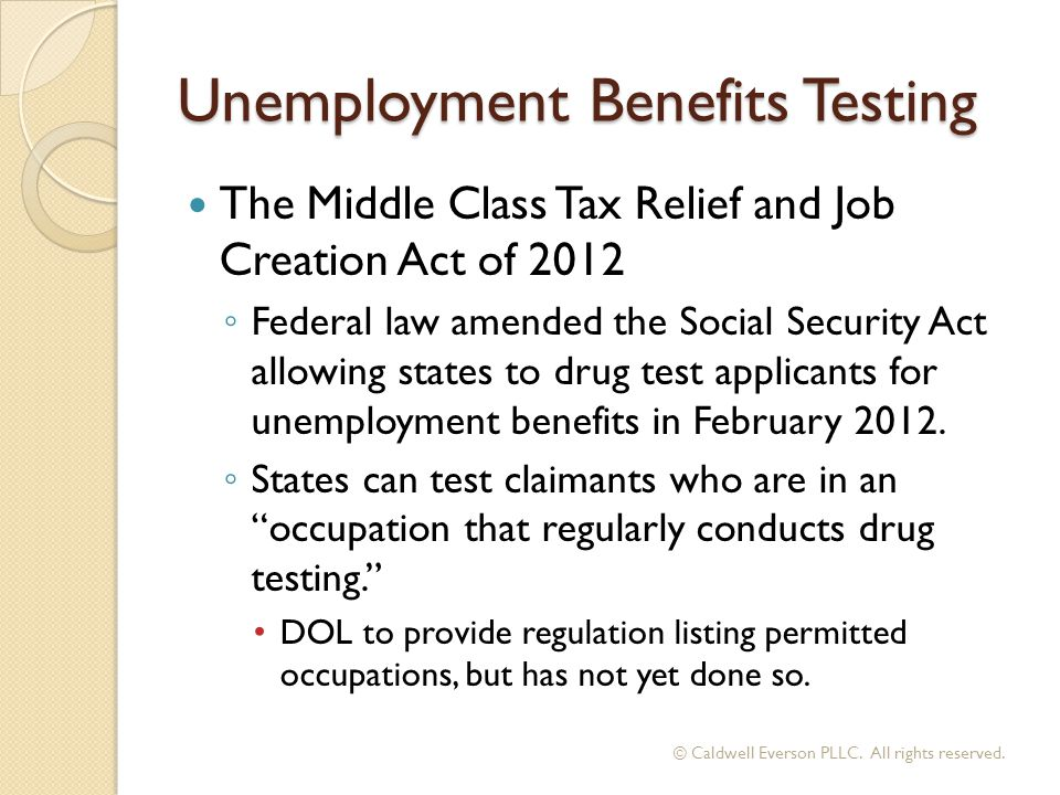 Unemployment Benefits Testing The Middle Class Tax Relief and Job Creation Act of 2012 ◦ Federal law amended the Social Security Act allowing states to drug test applicants for unemployment benefits in February 2012.