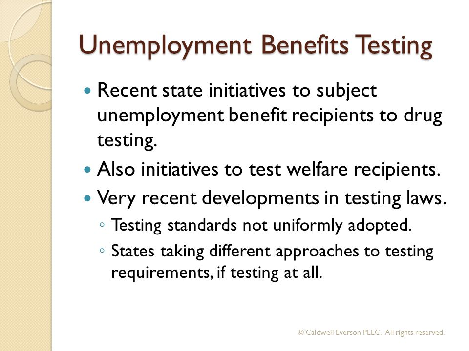 Unemployment Benefits Testing Recent state initiatives to subject unemployment benefit recipients to drug testing. Also initiatives to test welfare re