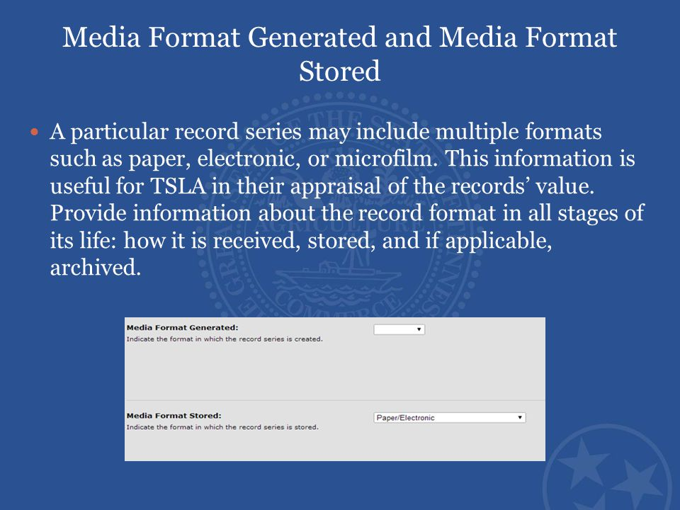 Media Format Generated and Media Format Stored A particular record series may include multiple formats such as paper, electronic, or microfilm. This i