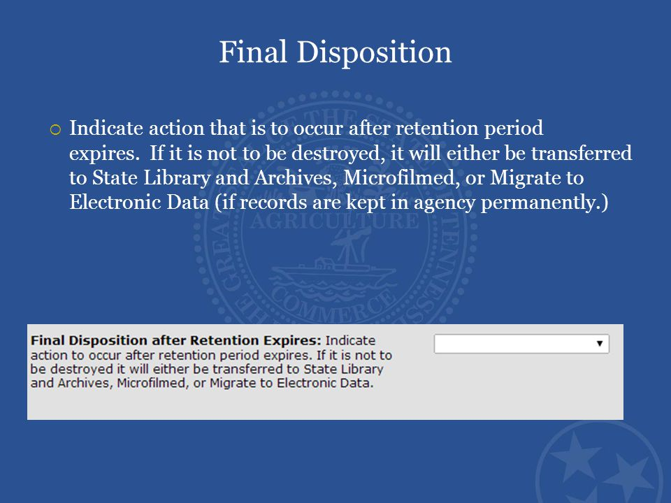 Final Disposition  Indicate action that is to occur after retention period expires. If it is not to be destroyed, it will either be transferred to St