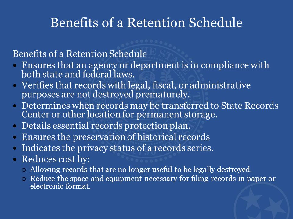 Benefits of a Retention Schedule Ensures that an agency or department is in compliance with both state and federal laws. Verifies that records with le