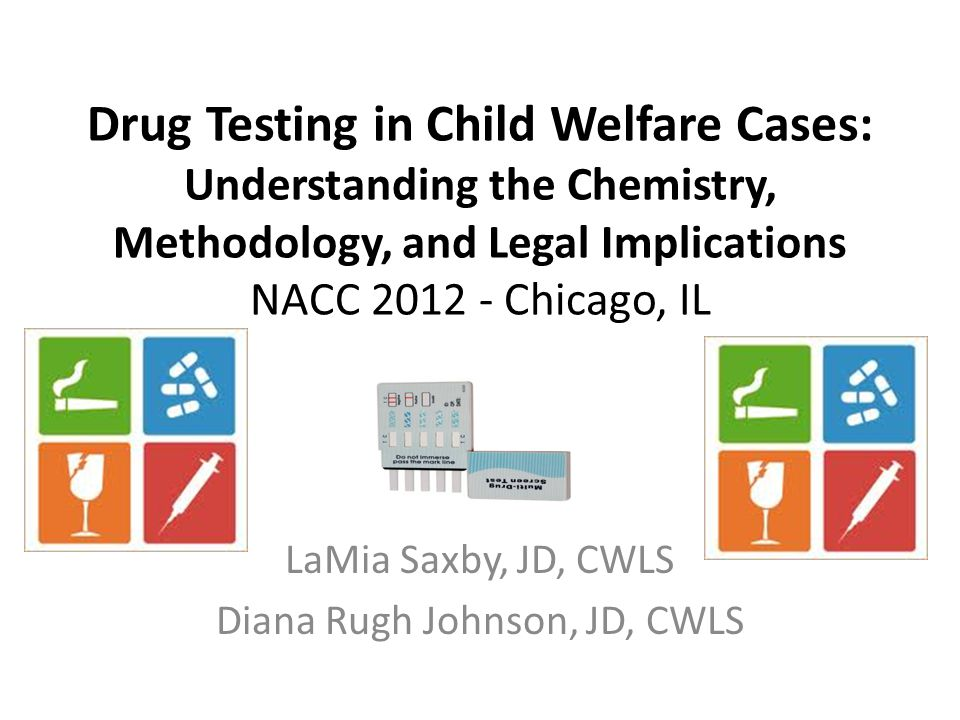Drug Testing in Child Welfare Cases: Understanding the Chemistry, Methodology, and Legal Implications NACC 2012 - Chicago, IL LaMia Saxby, JD, CWLS Diana Rugh Johnson, JD, CWLS