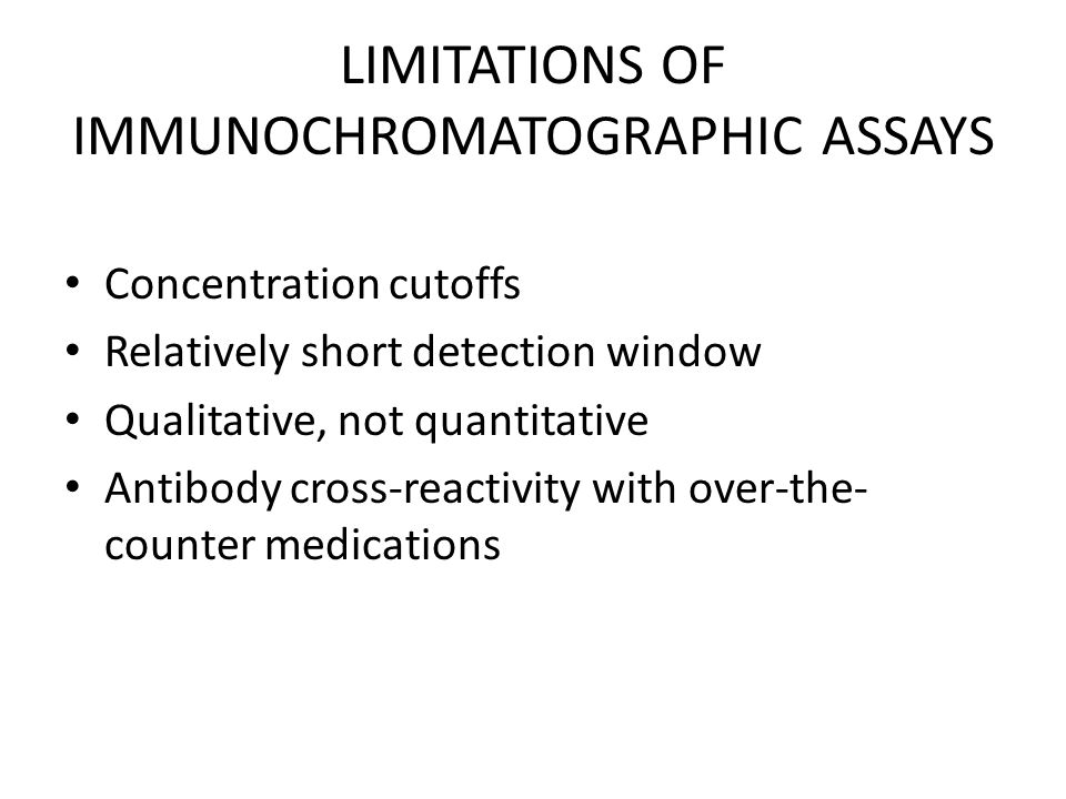 LIMITATIONS OF IMMUNOCHROMATOGRAPHIC ASSAYS Concentration cutoffs Relatively short detection window Qualitative, not quantitative Antibody cross-reactivity with over-the- counter medications