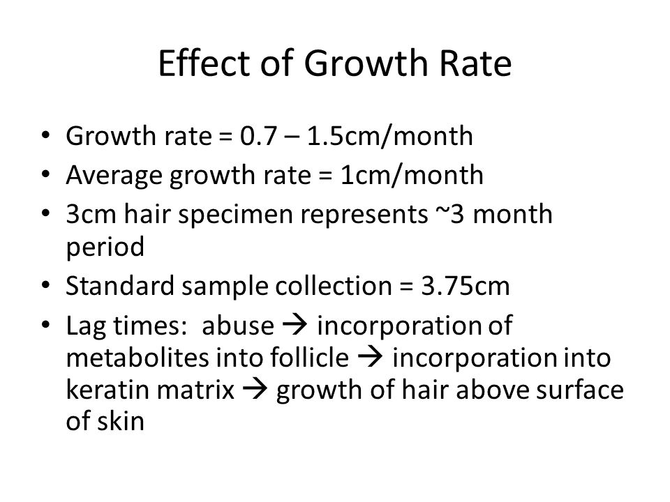 Effect of Growth Rate Growth rate = 0.7 – 1.5cm/month Average growth rate = 1cm/month 3cm hair specimen represents ~3 month period Standard sample collection = 3.75cm Lag times: abuse  incorporation of metabolites into follicle  incorporation into keratin matrix  growth of hair above surface of skin