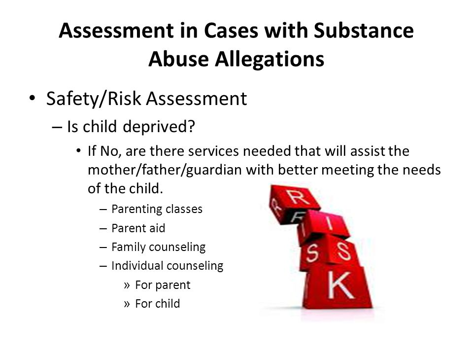 Assessment in Cases with Substance Abuse Allegations Safety/Risk Assessment – Is child deprived.