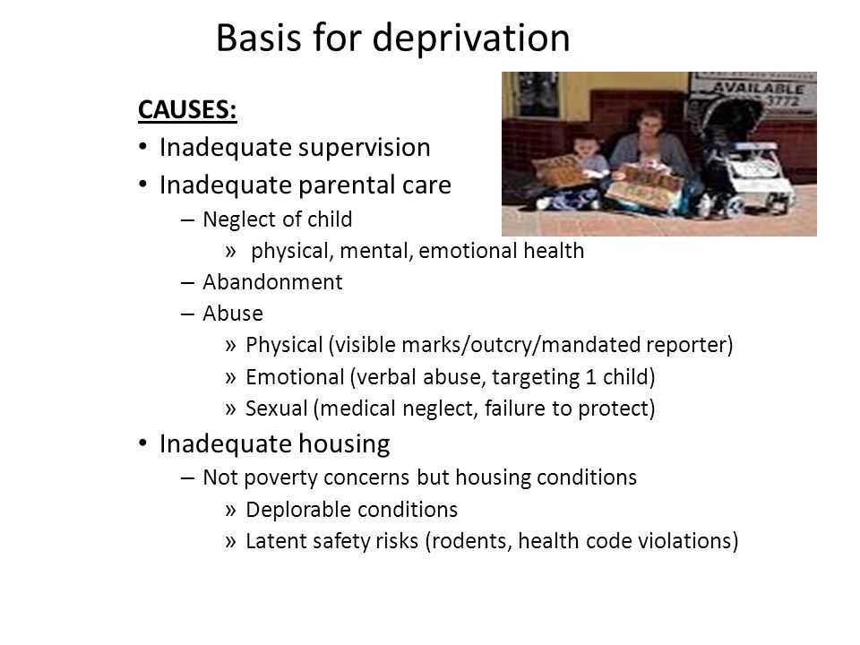 Basis for deprivation CAUSES: Inadequate supervision Inadequate parental care – Neglect of child » physical, mental, emotional health – Abandonment – Abuse » Physical (visible marks/outcry/mandated reporter) » Emotional (verbal abuse, targeting 1 child) » Sexual (medical neglect, failure to protect) Inadequate housing – Not poverty concerns but housing conditions » Deplorable conditions » Latent safety risks (rodents, health code violations)