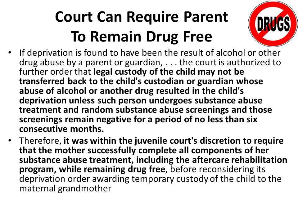 Court Can Require Parent To Remain Drug Free If deprivation is found to have been the result of alcohol or other drug abuse by a parent or guardian,...