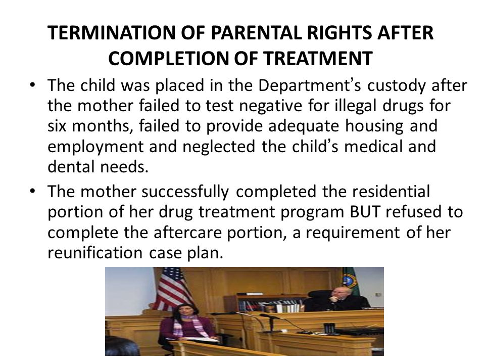 TERMINATION OF PARENTAL RIGHTS AFTER COMPLETION OF TREATMENT The child was placed in the Department's custody after the mother failed to test negative for illegal drugs for six months, failed to provide adequate housing and employment and neglected the child's medical and dental needs.