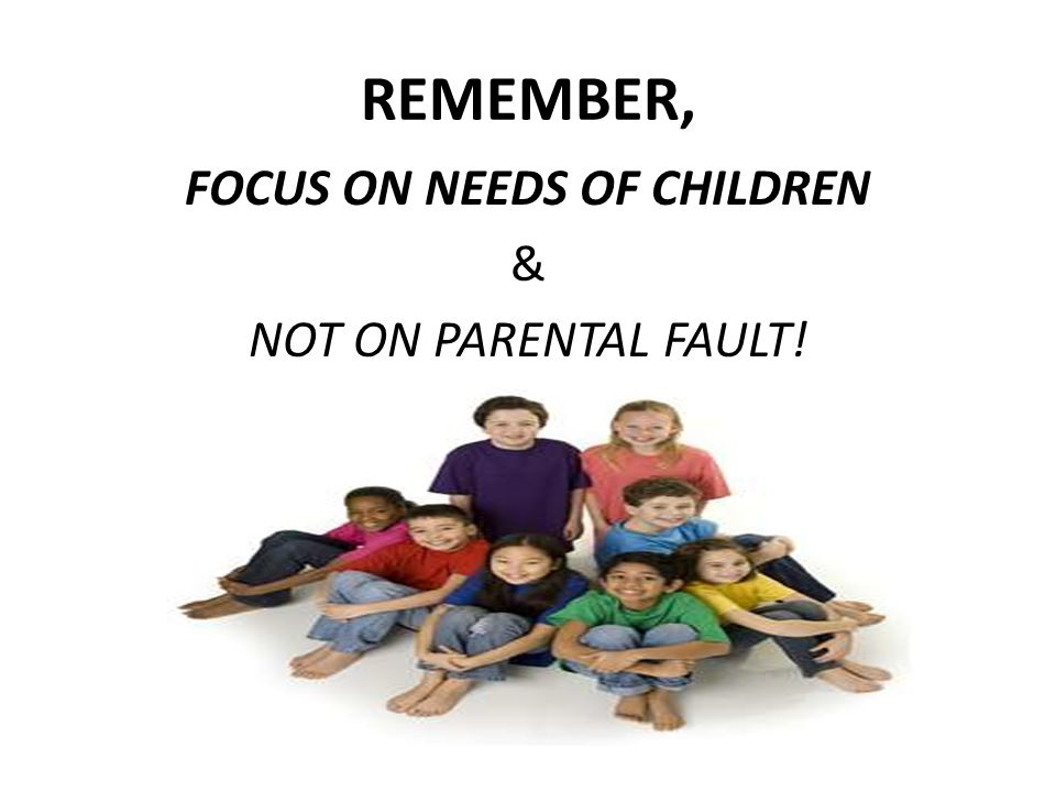 REMEMBER, FOCUS ON NEEDS OF CHILDREN & NOT ON PARENTAL FAULT!