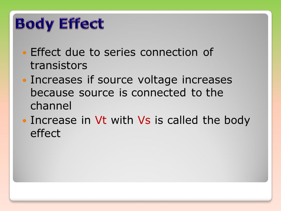 Effect due to series connection of transistors Increases if source voltage increases because source is connected to the channel Increase in Vt with Vs is called the body effect