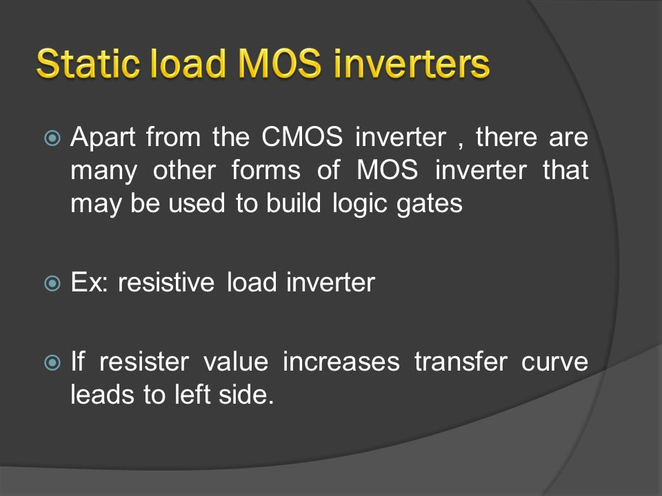  Apart from the CMOS inverter, there are many other forms of MOS inverter that may be used to build logic gates  Ex: resistive load inverter  If resister value increases transfer curve leads to left side.